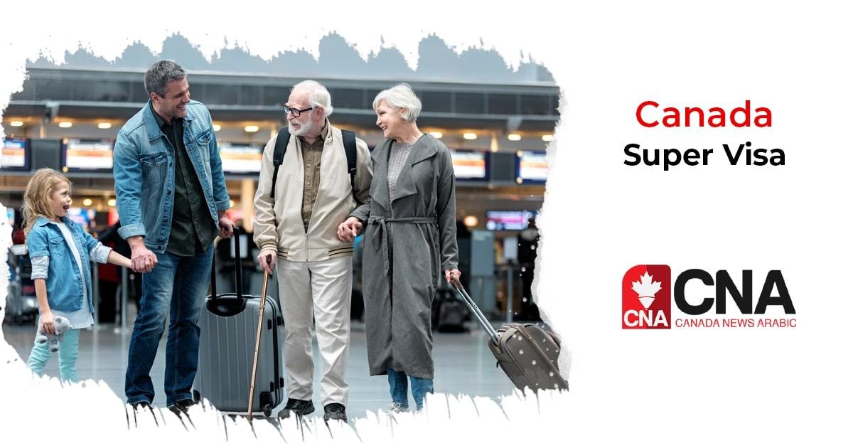تأشيرة SUPER VISA للآباء و الأجداد متطلباتها وأسباب الرفض والتأخير